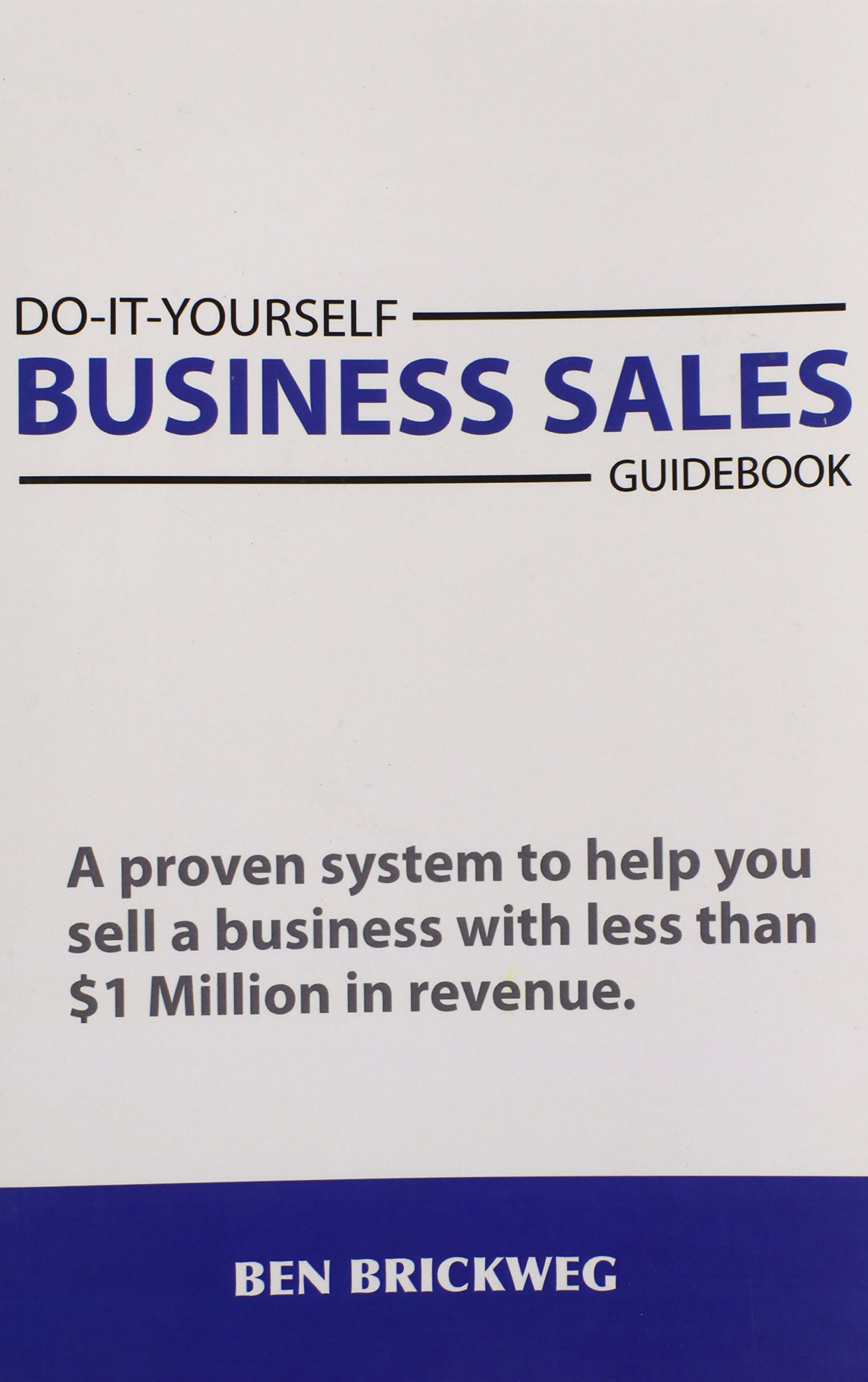 Do It Yourself Business Sales Guidebook A Proven System To Help You Learn More At Com Sell Small With Less Than 1 Million In Revenue Ben Brickweg