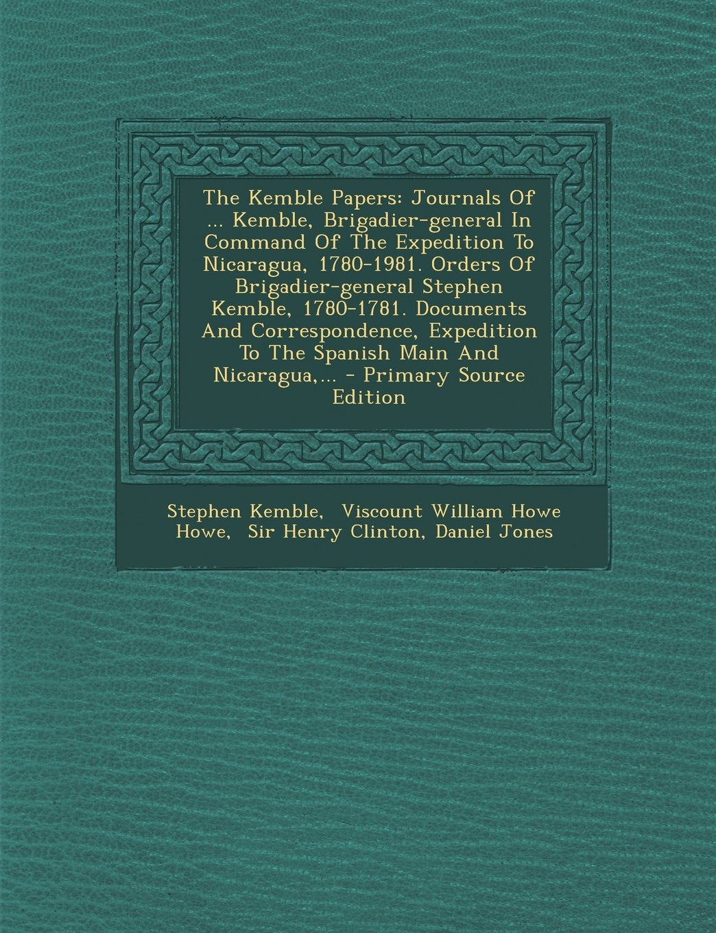 The Kemble Papers: Journals of ... Kemble, Brigadier-General in Command of the Expedition to Nicaragua, 1780-1981. Orders of Brigadier-GE