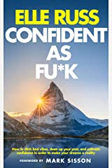 Confident As Fu*k: How To Ditch Bad Vibes, Clean Up Your Past, And Cultivate Confidence In Order To Make Your Dreams A Reality Kindle Edition