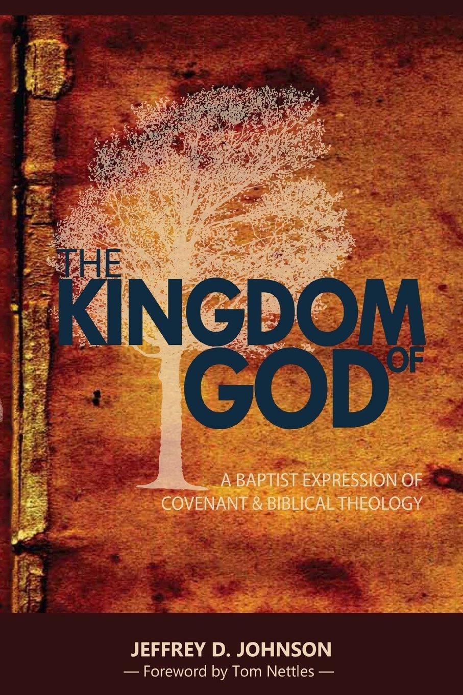 The Kingdom of God: A Baptist Expression of Covenant & Biblical Theology:  Jeffrey D. Johnson, Tom Nettles: 9781533641892: Amazon.com: Books