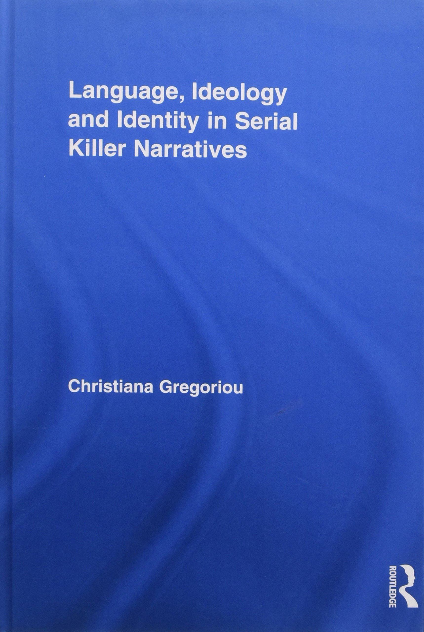 Language, Ideology and Identity in Serial Killer Narratives (Routledge Studies in Rhetoric and Stylistics) by Routledge