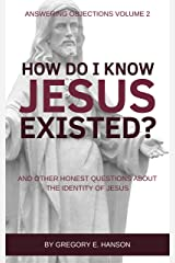 How Do I Know Jesus Existed?: And Other Honest Questions About the Identity of Jesus (Answering Objections Book 2) Kindle Edition