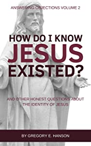 How Do I Know Jesus Existed?: And Other Honest Questions About the Identity of Jesus (Answering Objections Book 2)