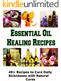 Essential Oil Healing Recipes: 49+ Recipes to Cure Daily Sicknesses with Natural Cures