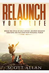 Relaunch Your Life: Break the Cycle of Self-Defeat, Destroy Negative Emotions and Reclaim Your Personal Power