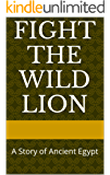 Fight the Wild Lion: A Story of Ancient Egypt by B.E. Boldman