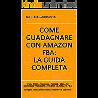 COME GUADAGNARE CON AMAZON FBA: LA GUIDA COMPLETA: Tutte le informazioni, i format e i trucchi necessari per iniziare a vendere su Amazon FBA  Spiegati in maniera chiara, semplice e concreta