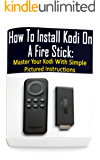 How To Install Kodi On A Fire Stick: Master Your Kodi With Simple Pictured Instructions: (expert, Amazon Prime, tips and tricks, web services, home tv, ... (user guides, internet, fire stick Book 5)