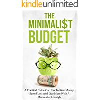 The Minimalist Budget: A Practical Guide On How To Save Money, Spend Less And Live More With A Minimalist Lifestyle