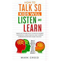 How to Talk, so Kids Will Listen & Learn: Parents & Teachers Tool Kit to Effective Children's Conversation, A Simple & Practical Guide to Improve Communication ... Between You & Your Child (English Edition)