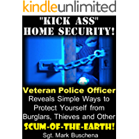 """""""Kick Ass"""" Home Security! Veteran Police Officer Reveals Simple Ways to Protect Yourself from Burglars, Thieves, and Other Scum-of-the-Earth!"""