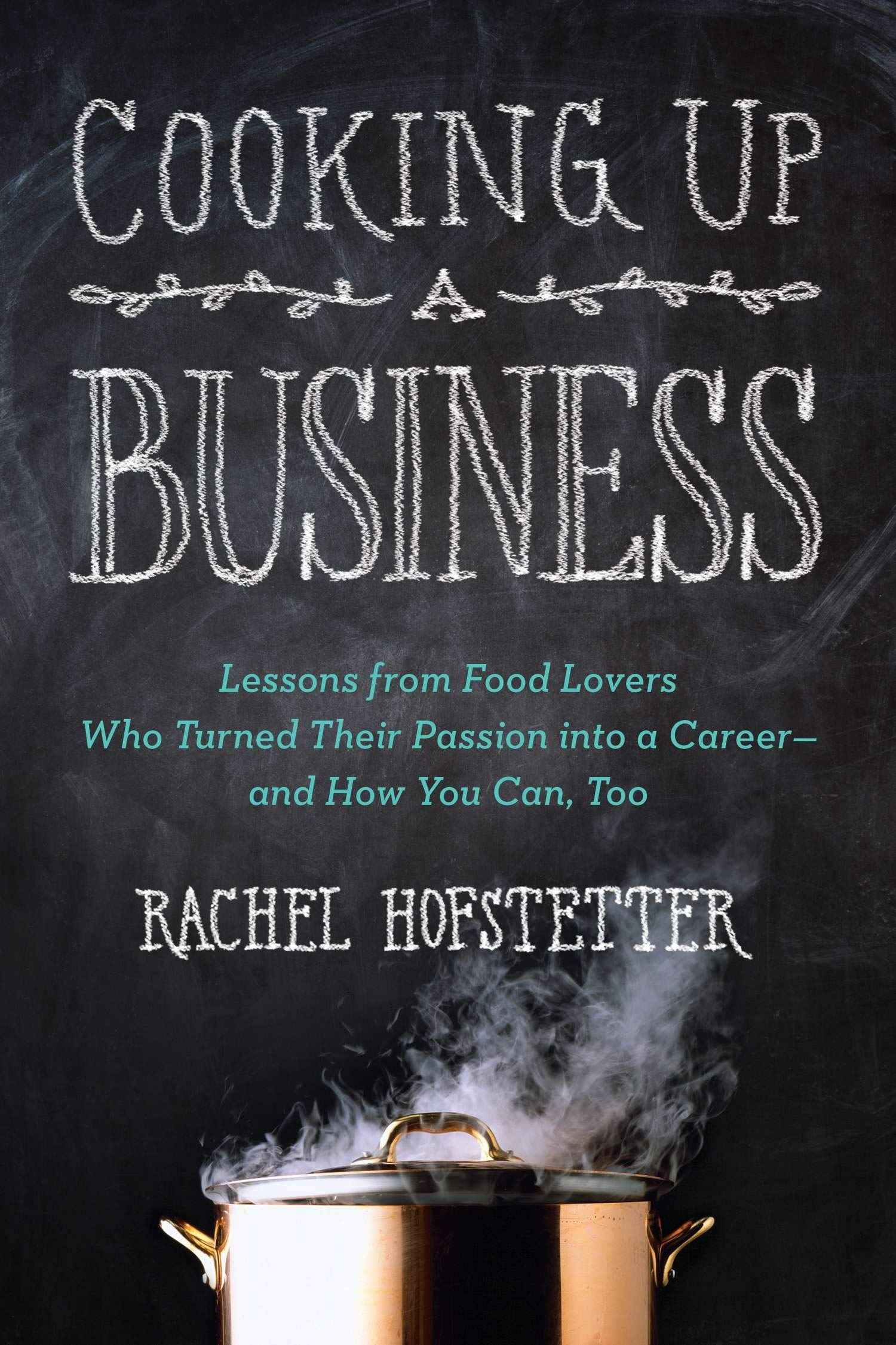 Cooking Up a Business: Lessons from Food Lovers Who Turned Their Passion into a Career — and How You C an, Too