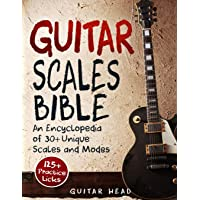 Guitar Scales Bible: An Encyclopedia of 30+ Unique Scales and Modes: 125+ Practice Licks