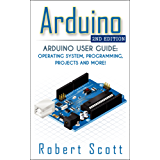 Arduino: Arduino User Guide for Operating system, Programming, Projects and More! (raspberry pi 2, xml, c++, ruby, html, projects, php, programming, robots, ... Mainframes,  Minicomputer) (English Edition)