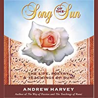 Song of the Sun: The Life, Poetry, and Teachings of Rumi