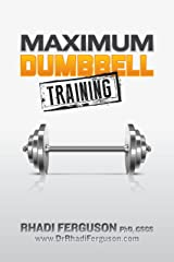 Maximum Dumbbell Training: Quick, Easy and Effective Dumbbell And Kettlebell Programs Kindle Edition