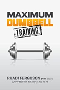 Maximum Dumbbell Training: Quick, Easy and Effective Dumbbell And Kettlebell Programs
