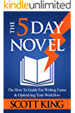 The Five Day Novel: The How To Guide For Writing Faster & Optimizing Your Workflow (Writer to Author Book 1)