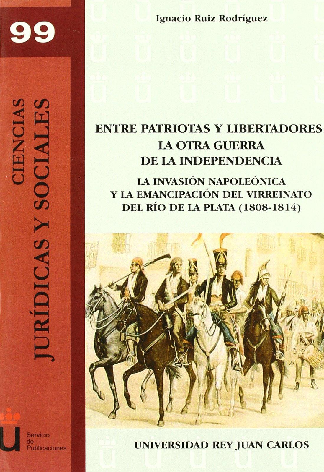Entre Patriotas Y Libertadores. La Otra Guerra De La Independencia URJC - Ciencias Jurídicas y Sociales: Amazon.es: Ruíz, Ignacio Ruiz: Libros