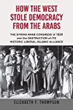 How the West Stole Democracy from the Arabs: The Syrian Arab Congress of 1920 and the Destruction of its Historic…