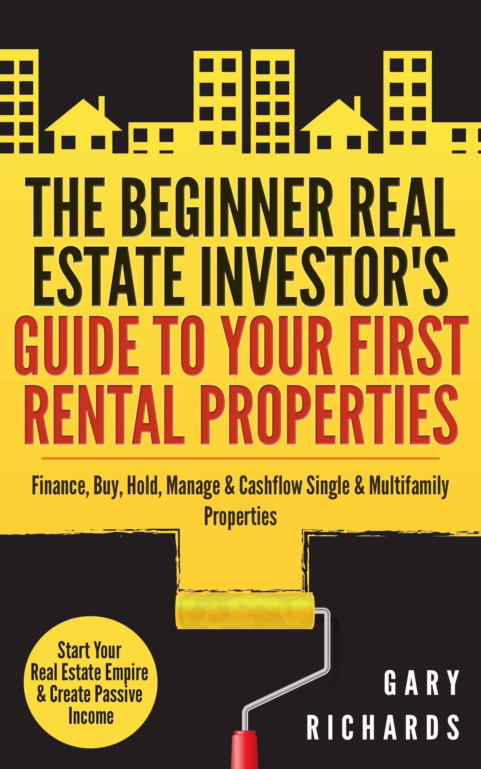 The Beginner Real Estate Investor's Guide To Your First Rental Properties  Start Your Real Estate Empire And Create Passive Income. Finance Buy Hold Manage ... And Multifamily Properties  English Edition