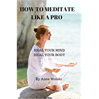 Learn to Meditate Like a Pro: Heal Your Mind, Heal Your Body (English Edition)