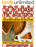 32 No Bake Pie Recipes – The Ultimate No Bake Pie Collection (Dangerously Delicious Pies – The Best Pie Recipe Cookbook Series 1)