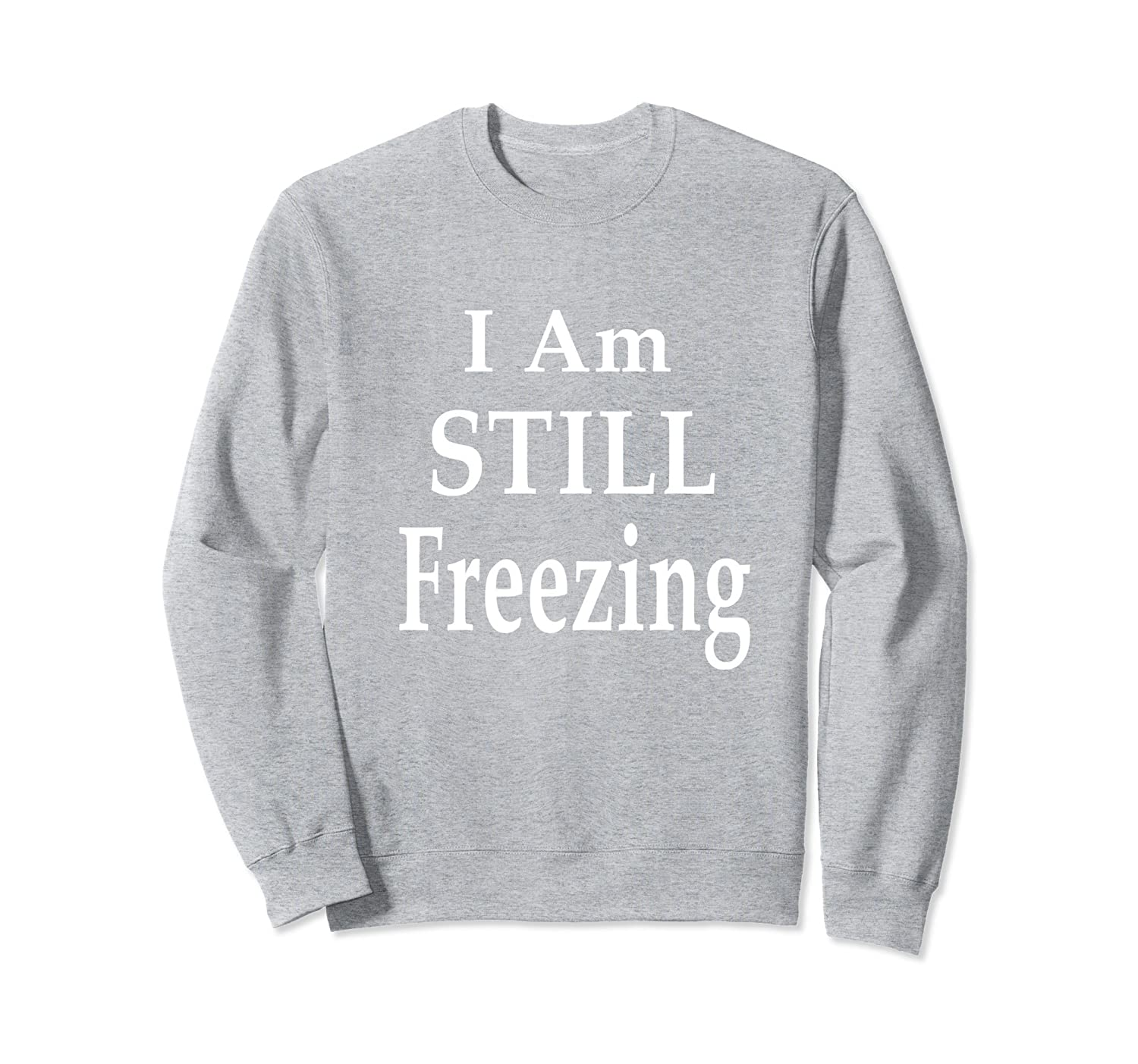 I Am STILL Freezing Sweatshirt For The Permanently Cold-TH