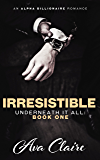 Irresistible (Underneath it All Series: Book One) (An Alpha Billionaire Romance)