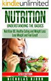 Nutrition: Understanding The Basics: Nutrition 101, Healthy Eating and Weight Loss - Lose Weight and Feel Great! (Nutritional Therapy, Nutrition for Dummies, ... Basics, Eat Healthy, Weight Loss Book 5)