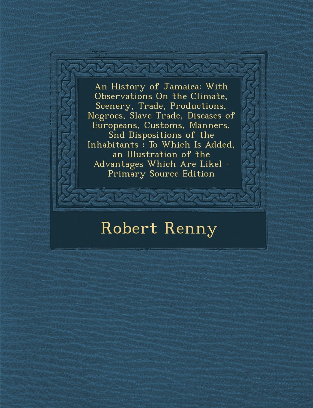 An History of Jamaica: With Observations on the Climate, Scenery, Trade, Productions, Negroes, Slave Trade, Diseases of Europeans, Customs, M
