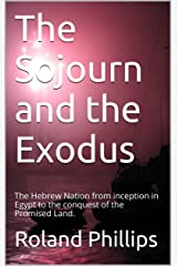 The Sojourn and the Exodus: The Hebrew Nation from inception in Egypt to the conquest of the Promised Land. Kindle Edition