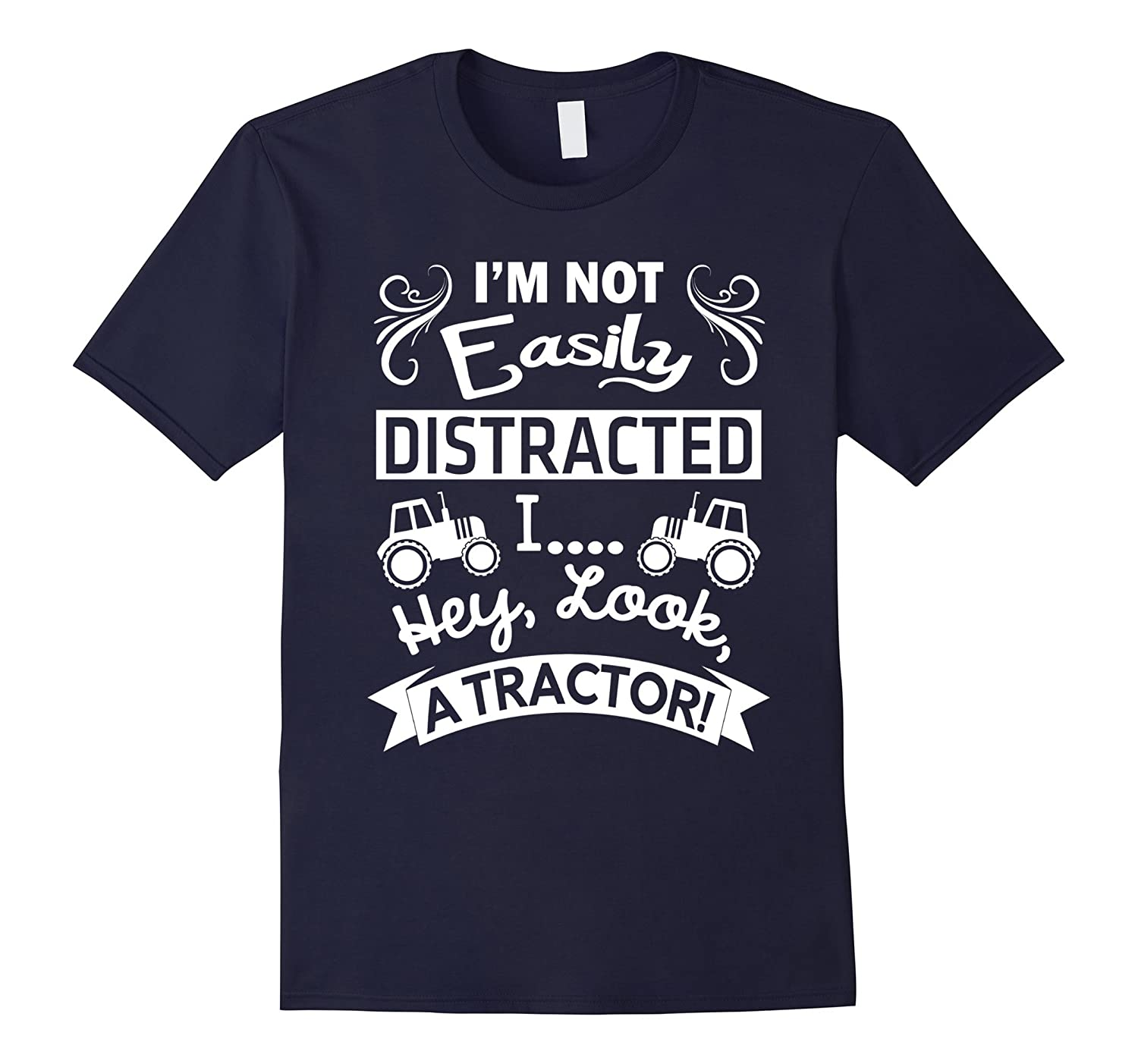 I'm Not Easily Distracted I Hey Look A Tractor T-Shirt-FL