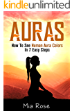 Auras: How To See Human Aura Colors In 7 Easy Steps (Auras, Reiki, Chakras, Meditation, Pyschic Development, Yoga For Beginners)