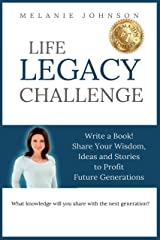 LIFE LEGACY CHALLENGE: Write a Book! Share Your Wisdom, Ideas and Stories to Profit Future Generations Kindle Edition