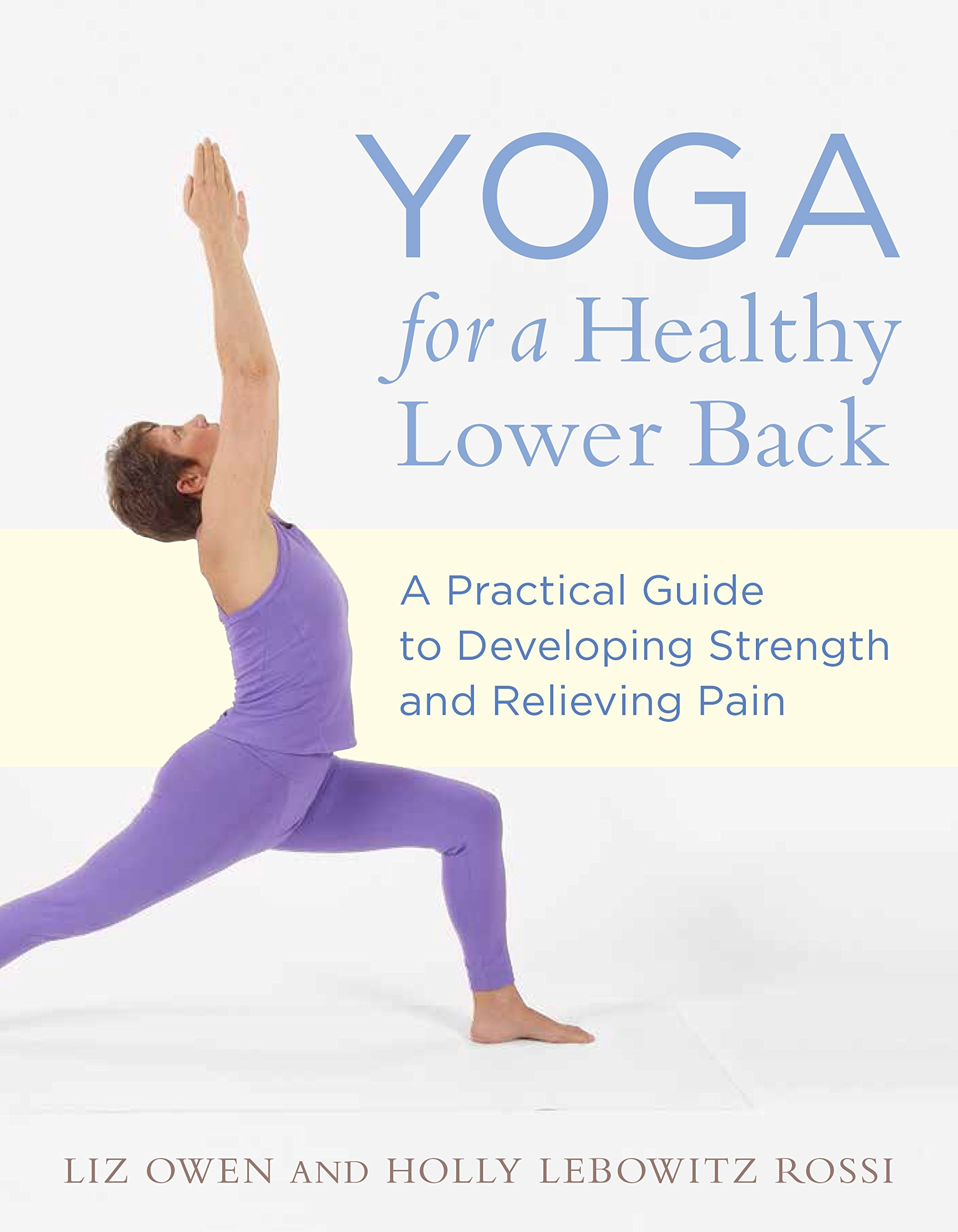 Yoga For A Healthy Lower Back A Practical Guide To Developing Strength And Relieving Pain Owen Liz Rossi Holly Lebowitz 9781611800494 Amazon Com Books