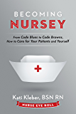 Becoming Nursey: From Code Blues to Code Browns, How to Care for Your Patients and Yourself (English Edition)