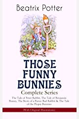 THOSE FUNNY BUNNIES – Complete Series: The Tale of Peter Rabbit, The Tale of Benjamin Bunny, The Story of a Fierce Bad Rabbit & The Tale of the Flopsy ... Book Classics Illustrated by Beatrix Potter Kindle Edition
