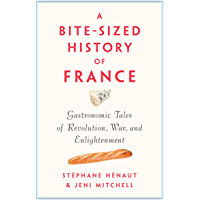 A Bite-Sized History of France: Gastronomic Tales of Revolution, War, and Enlightenment (English Edition)