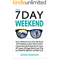 The 7 Day Weekend: How I Retired From The Rat Race On Positive Cash Flow From Commercial Property At Just 37 Years Of…