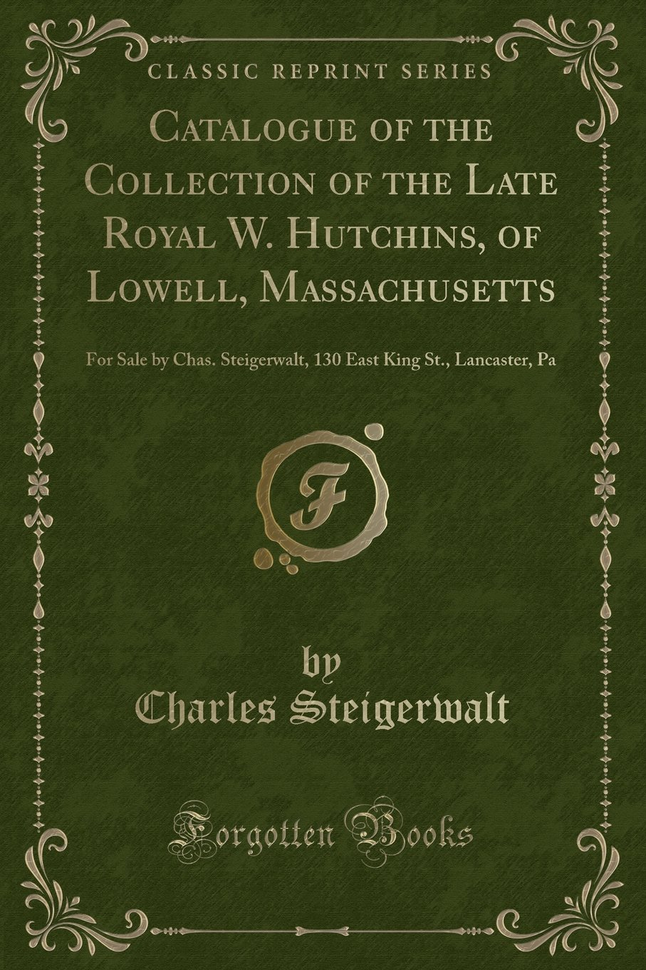Download Catalogue of the Collection of the Late Royal W. Hutchins, of Lowell, Massachusetts: For Sale by Chas. Steigerwalt, 130 East King St., Lancaster, Pa (Classic Reprint) pdf epub