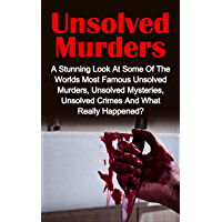Unsolved Murders: A Stunning Look At the Worlds Most Famous Unsolved Murders, Unsolved Mysteries, Unsolved Crimes And What Really Happened? (True Crime)