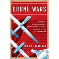 Drone Wars: Pioneers, Killing Machines, Artificial Intelligence, and the Battle for the Future