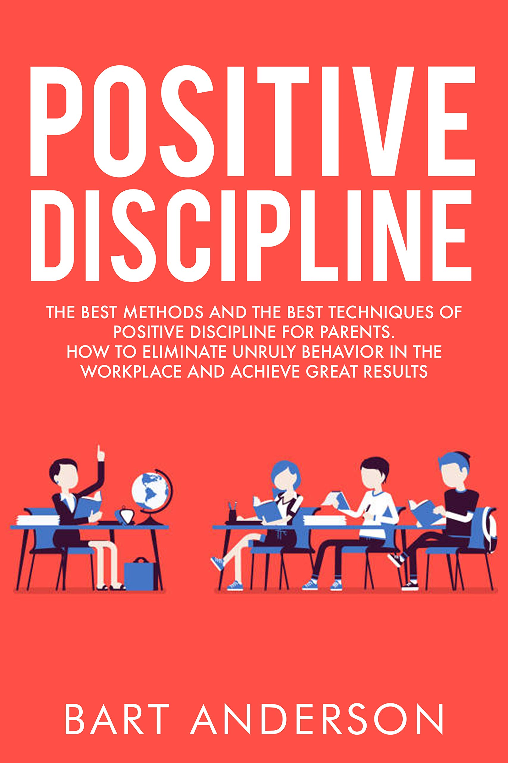Positive Discipline  The Best Methods And The Best Techniques Of Positive Discipline For Parents. How To Eliminate Unruly Behavior In The Workplace And Achieve Great Results  English Edition