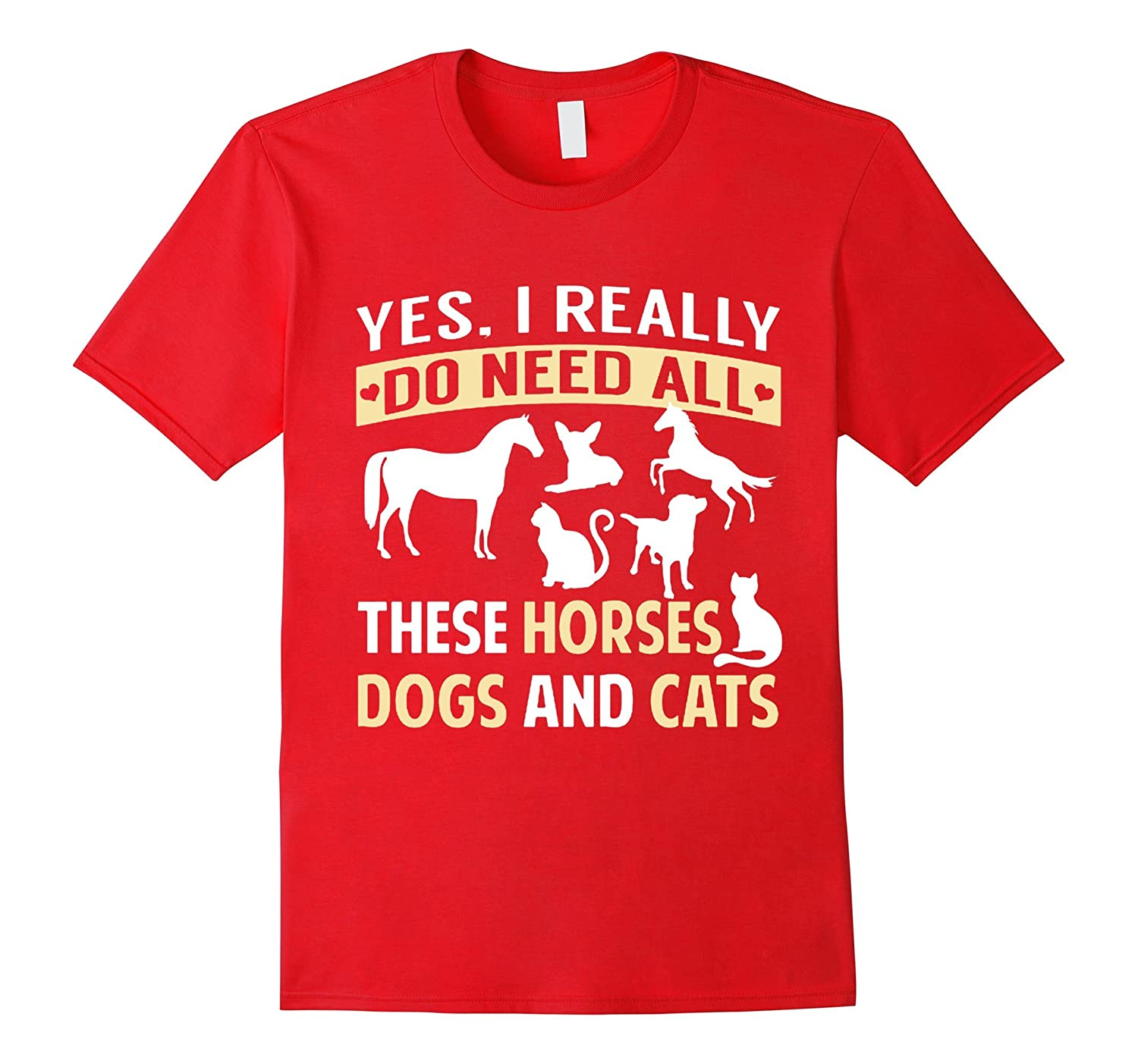 Yes, I Really Do Need All These Horses Dogs And Cats T-Shirt-BN