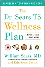 The Dr. Sears T5 Wellness Plan: Transform Your Mind and Body, Five Changes in Five Weeks Kindle Edition