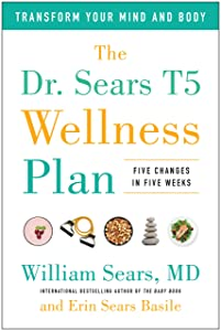 The Dr. Sears T5 Wellness Plan: Transform Your Mind and Body, Five Changes in Five Weeks