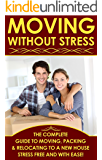 Moving Without Stress : The Complete Guide To Moving, Packing & Relocating To A New House Stress Free And With Ease!
