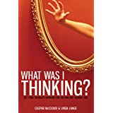 What Was I Thinking?: Get Your Thoughts Working for You and Not Against You