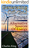 Generating Off-Grid Power: Alternative Sources Of Energy: (Living Off The Grid, Power Generation)